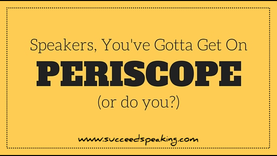 Speakers, You've GOTTA Get On Periscope!! (Says Who?)